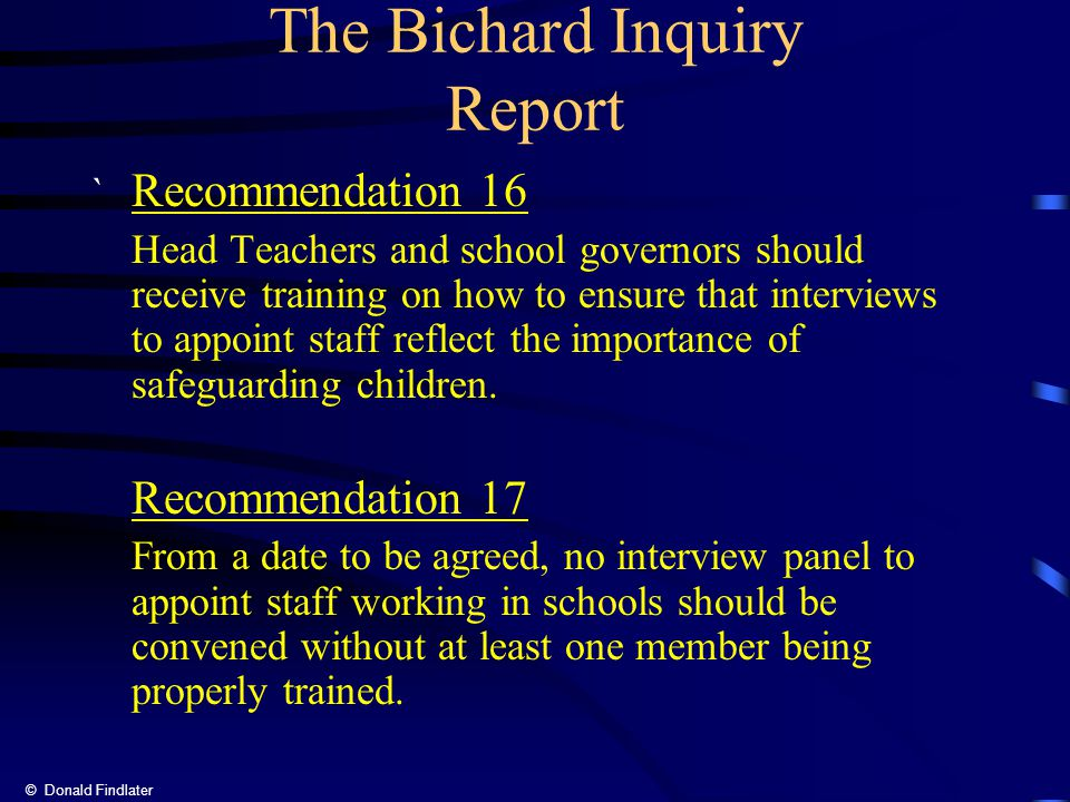 © Donald Findlater The Bichard Inquiry Report ` Recommendation 16 Head Teachers and school governors should receive training on how to ensure that interviews to appoint staff reflect the importance of safeguarding children.