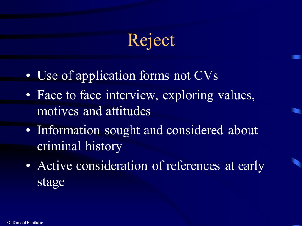 © Donald Findlater Reject Use of application forms not CVs Face to face interview, exploring values, motives and attitudes Information sought and considered about criminal history Active consideration of references at early stage