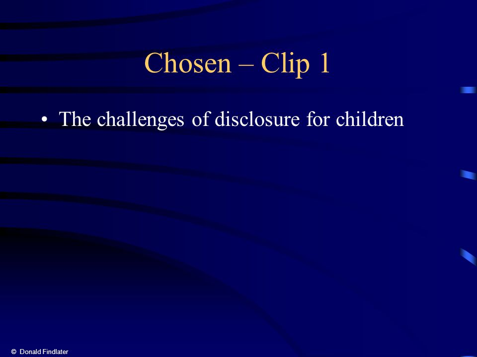 © Donald Findlater Chosen – Clip 1 The challenges of disclosure for children