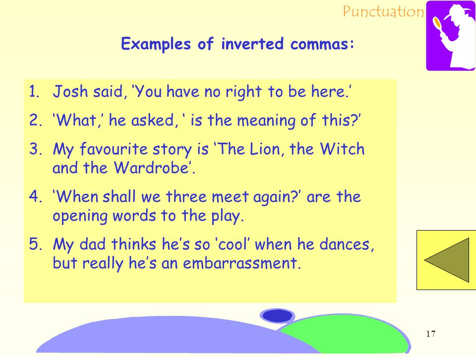 Punctuation 16 Inverted commas can be used to show words which are spoken. They can be used to show the title of a book, poem or story. They can also