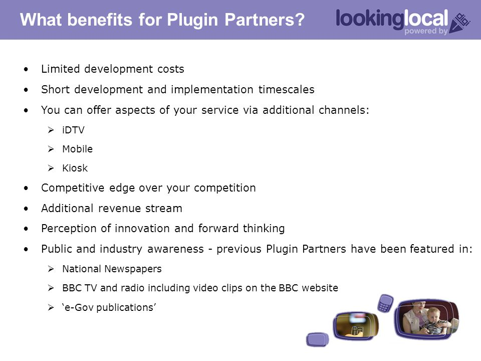 What benefits for Plugin Partners? Limited development costs Short development and implementation timescales You can offer aspects of your service via