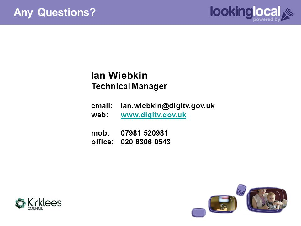 Ian Wiebkin Technical Manager email: ian.wiebkin@digitv.gov.uk web: www.digitv.gov.ukwww.digitv.gov.uk mob: 07981 520981 office: 020 8306 0543 Any Que
