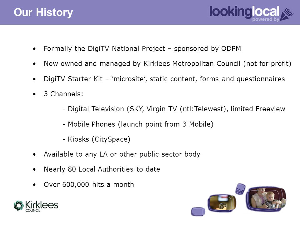 Formally the DigiTV National Project – sponsored by ODPM Now owned and managed by Kirklees Metropolitan Council (not for profit) DigiTV Starter Kit –