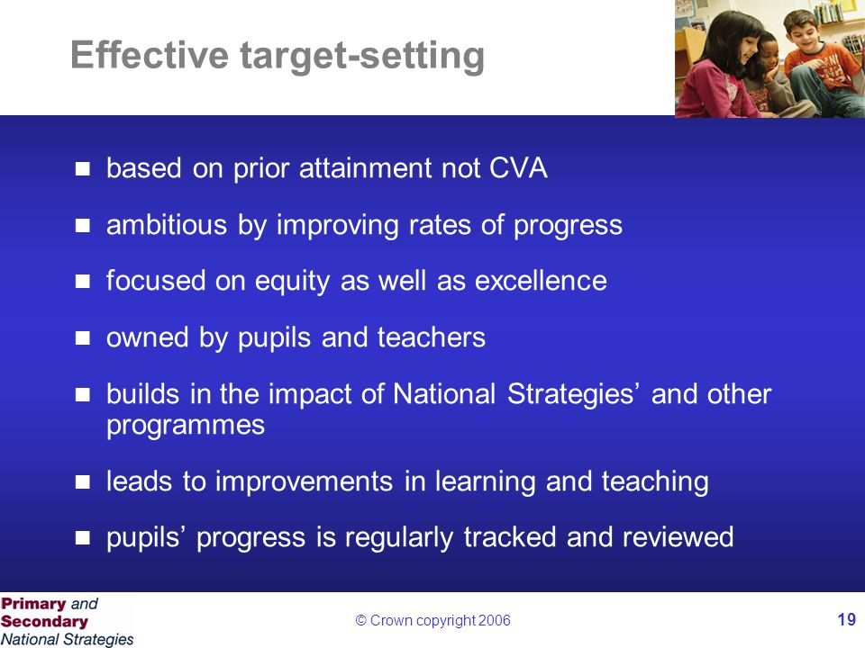 © Crown copyright 2006 19 Effective target-setting based on prior attainment not CVA ambitious by improving rates of progress focused on equity as well as excellence owned by pupils and teachers builds in the impact of National Strategies' and other programmes leads to improvements in learning and teaching pupils' progress is regularly tracked and reviewed