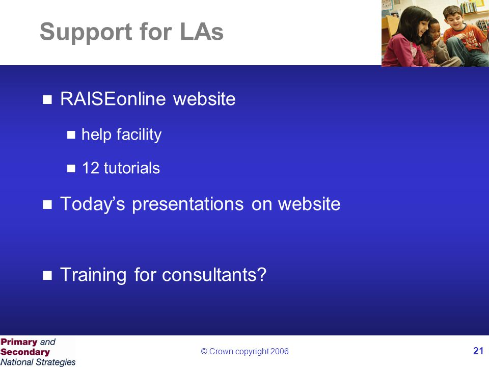 © Crown copyright 2006 21 Support for LAs RAISEonline website help facility 12 tutorials Today's presentations on website Training for consultants?