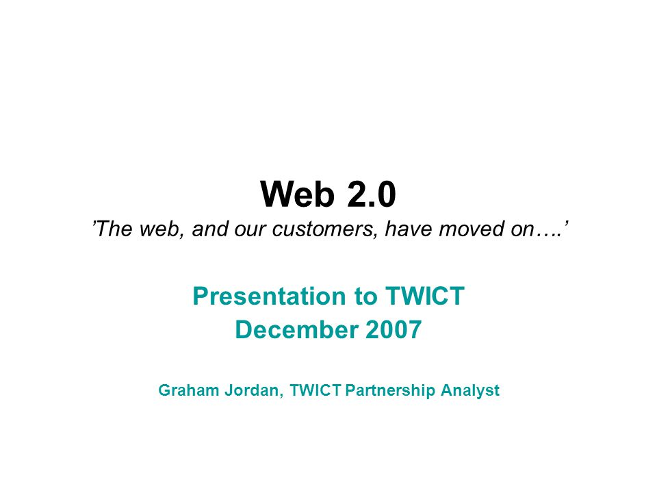 Web 2.0 'The web, and our customers, have moved on….' Presentation to TWICT December 2007 Graham Jordan, TWICT Partnership Analyst