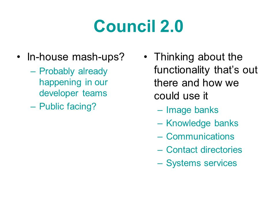 Council 2.0 In-house mash-ups? –Probably already happening in our developer teams –Public facing? Thinking about the functionality that's out there an