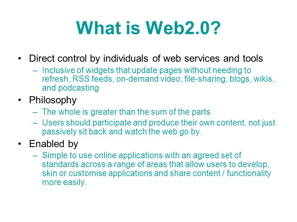 What is Web2.0? Direct control by individuals of web services and tools –Inclusive of widgets that update pages without needing to refresh, RSS feeds,