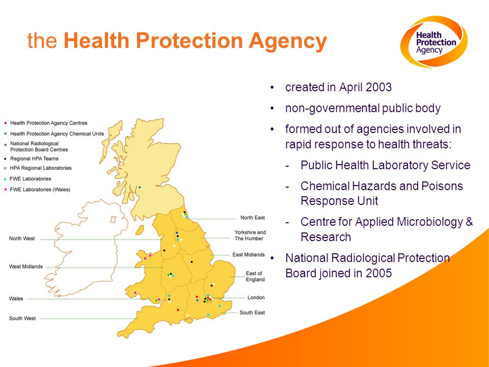 the Health Protection Agency created in April 2003 non-governmental public body formed out of agencies involved in rapid response to health threats: ­Public Health Laboratory Service ­Chemical Hazards and Poisons Response Unit ­Centre for Applied Microbiology & Research National Radiological Protection Board joined in 2005