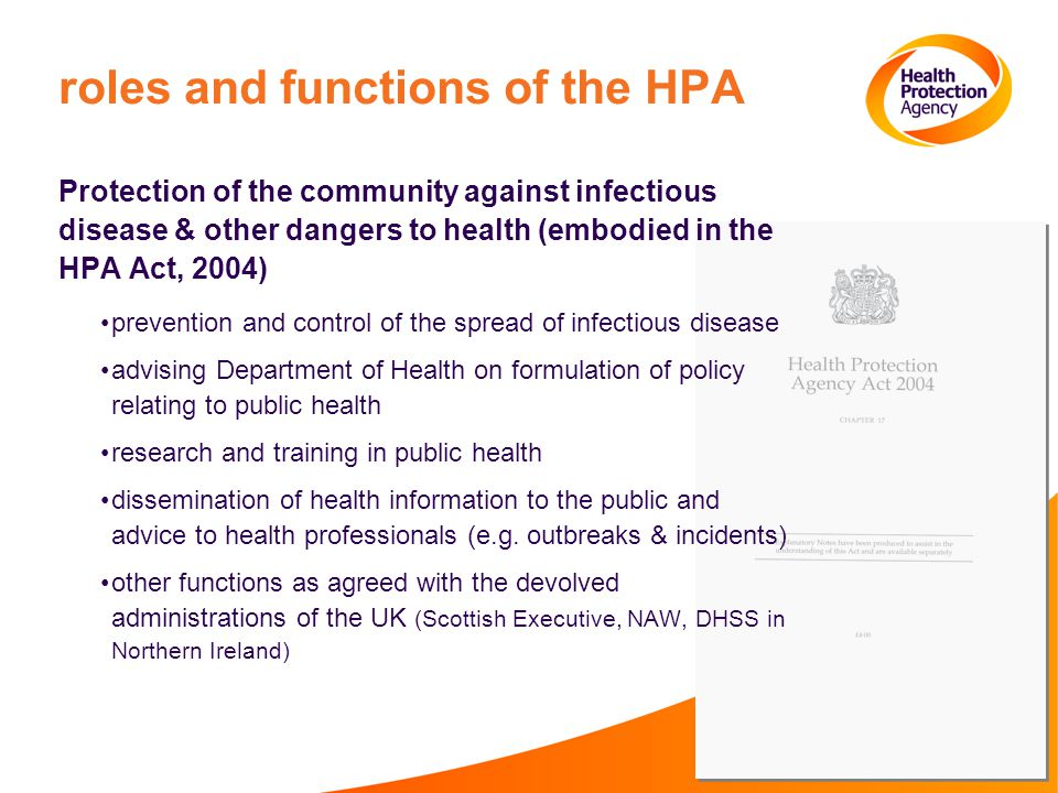 roles and functions of the HPA Protection of the community against infectious disease & other dangers to health (embodied in the HPA Act, 2004) prevention and control of the spread of infectious disease advising Department of Health on formulation of policy relating to public health research and training in public health dissemination of health information to the public and advice to health professionals (e.g.