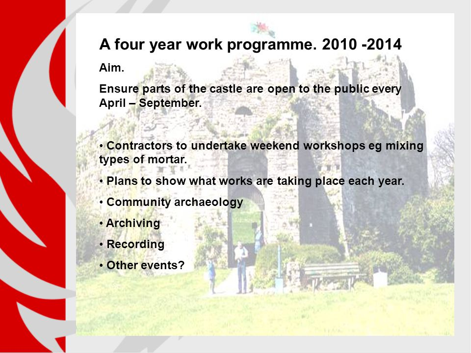 A four year work programme. 2010 -2014 Aim. Ensure parts of the castle are open to the public every April – September. Contractors to undertake weeken