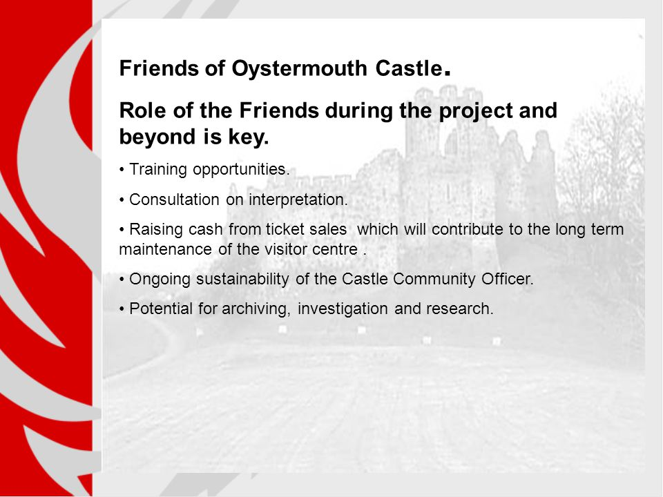 Friends of Oystermouth Castle. Role of the Friends during the project and beyond is key. Training opportunities. Consultation on interpretation. Raisi