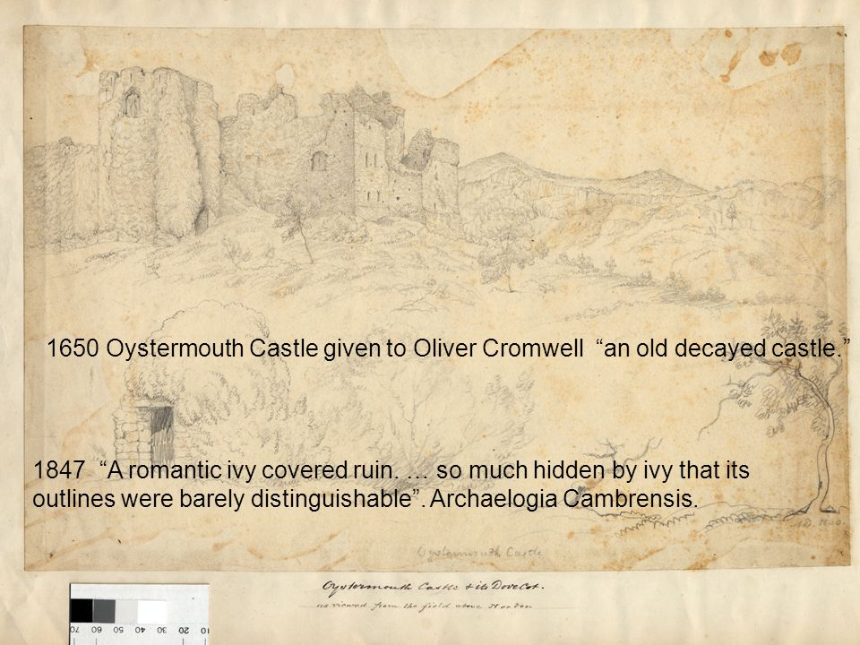 "1847 ""A romantic ivy covered ruin. … so much hidden by ivy that its outlines were barely distinguishable"". Archaelogia Cambrensis. 1650 Oystermouth Ca"