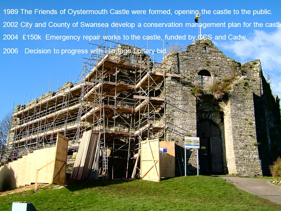 1989 The Friends of Oystermouth Castle were formed, opening the castle to the public. 2002 City and County of Swansea develop a conservation managemen