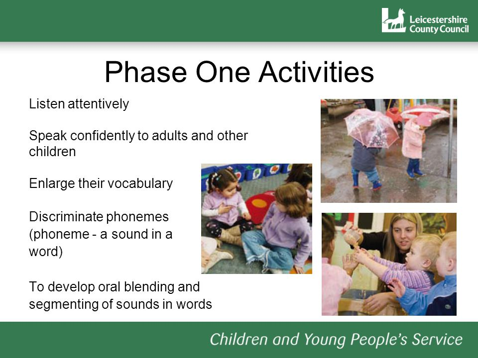 Phase One Activities These activities are intended to be used as part of a broad and rich language curriculum that: has speaking and listening at its centre links language with physical and practical experiences provides an environment rich in print has abundant opportunities to engage with books