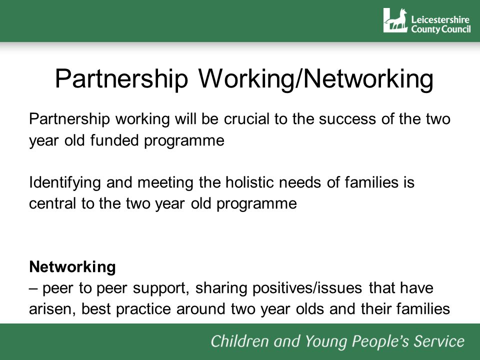 Partnership Working/Networking Partnership working will be crucial to the success of the two year old funded programme Identifying and meeting the holistic needs of families is central to the two year old programme Networking – peer to peer support, sharing positives/issues that have arisen, best practice around two year olds and their families