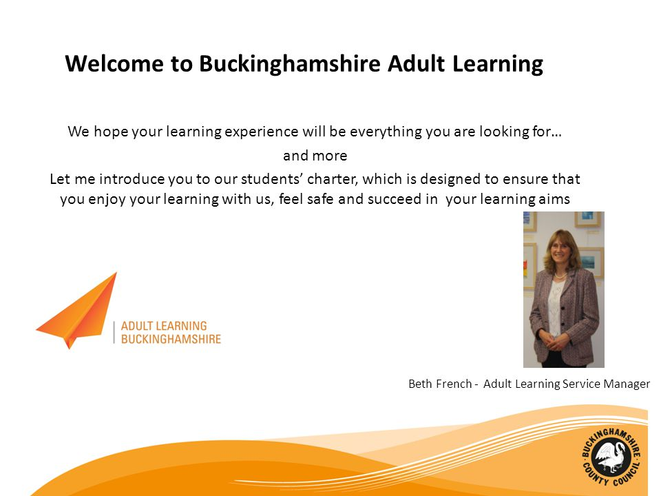 Welcome to Buckinghamshire Adult Learning We hope your learning experience will be everything you are looking for… and more Let me introduce you to our students' charter, which is designed to ensure that you enjoy your learning with us, feel safe and succeed in your learning aims Beth French - Adult Learning Service Manager