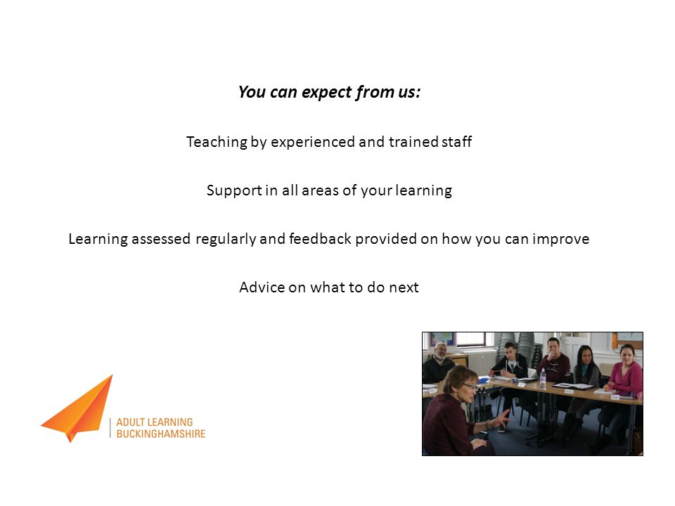 You can expect from us: Teaching by experienced and trained staff Support in all areas of your learning Learning assessed regularly and feedback provided on how you can improve Advice on what to do next