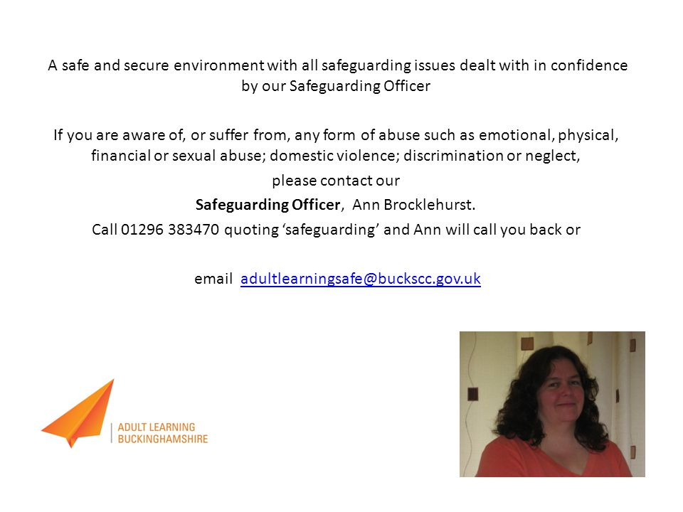 A safe and secure environment with all safeguarding issues dealt with in confidence by our Safeguarding Officer If you are aware of, or suffer from, any form of abuse such as emotional, physical, financial or sexual abuse; domestic violence; discrimination or neglect, please contact our Safeguarding Officer, Ann Brocklehurst.