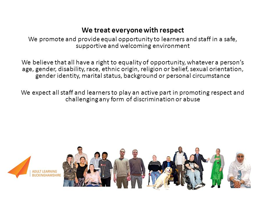 We treat everyone with respect We promote and provide equal opportunity to learners and staff in a safe, supportive and welcoming environment We belie