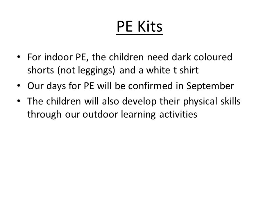 PE Kits For indoor PE, the children need dark coloured shorts (not leggings) and a white t shirt Our days for PE will be confirmed in September The children will also develop their physical skills through our outdoor learning activities