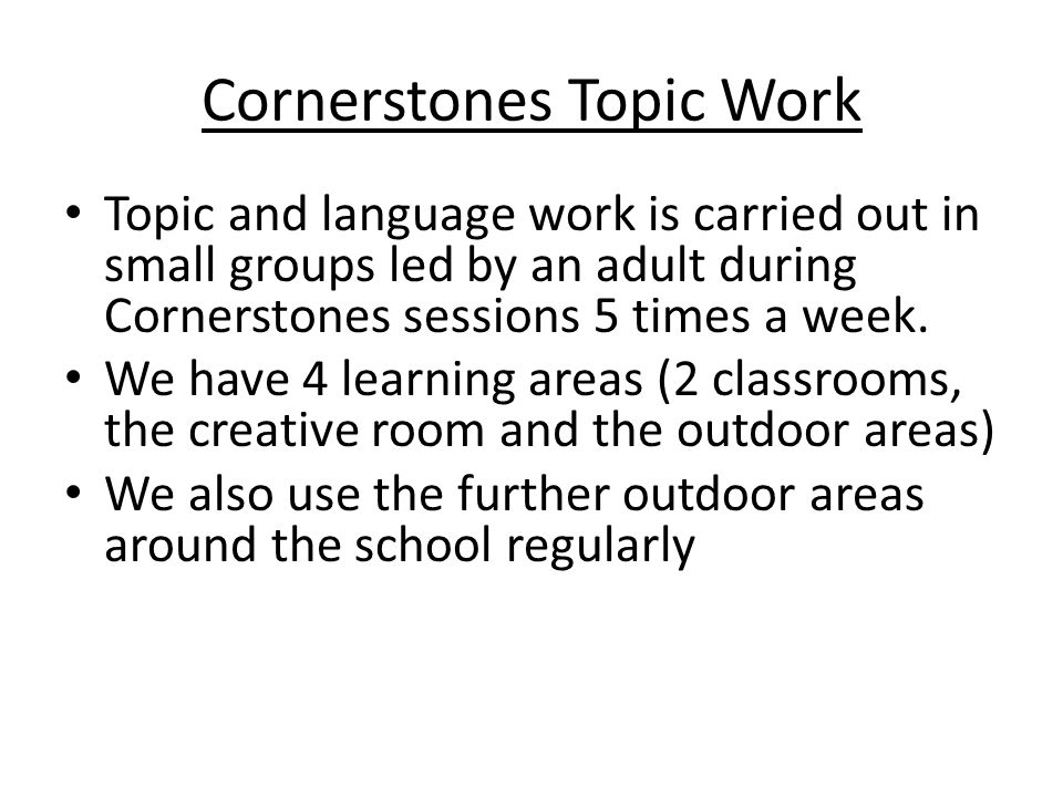 Cornerstones Topic Work Topic and language work is carried out in small groups led by an adult during Cornerstones sessions 5 times a week.