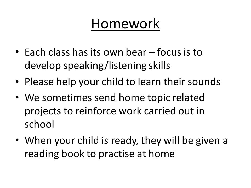 Homework Each class has its own bear – focus is to develop speaking/listening skills Please help your child to learn their sounds We sometimes send home topic related projects to reinforce work carried out in school When your child is ready, they will be given a reading book to practise at home