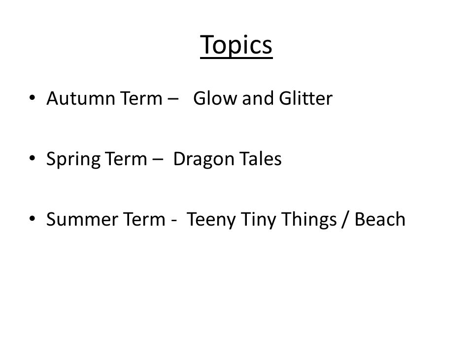 Topics Autumn Term – Glow and Glitter Spring Term – Dragon Tales Summer Term - Teeny Tiny Things / Beach