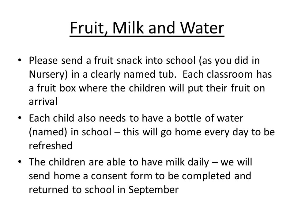 Fruit, Milk and Water Please send a fruit snack into school (as you did in Nursery) in a clearly named tub.