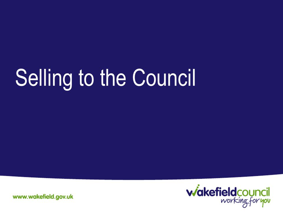 Wakefield Council Procurement is governed by EU Public Contract Regulations, the Council's, Corporate Procurement Strategy and Contract Procedure Rules Our Procurement Priorities are; –Delivering efficiencies, but not at the expense of quality –Embracing sustainable procurement to deliver; Stronger local economy Improved job opportunities Skilled workforce –Social Value Improve the social, economic and environmental well- being of the district