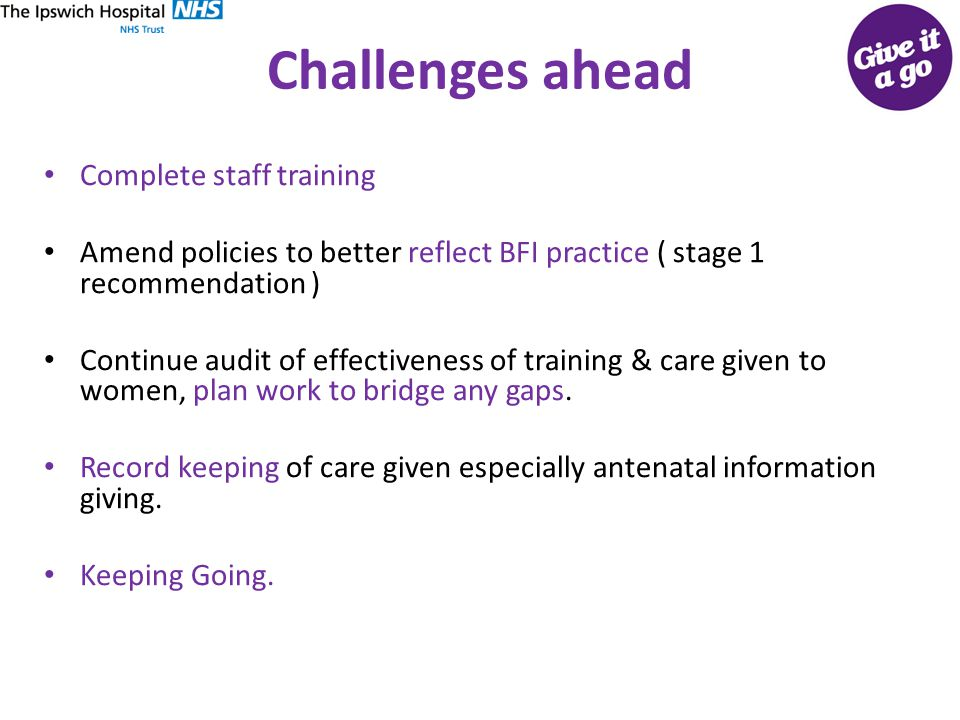 Challenges ahead Complete staff training Amend policies to better reflect BFI practice ( stage 1 recommendation ) Continue audit of effectiveness of training & care given to women, plan work to bridge any gaps.