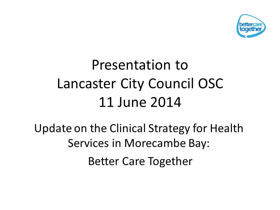 Presentation to Lancaster City Council OSC 11 June 2014 Update on the Clinical Strategy for Health Services in Morecambe Bay: Better Care Together