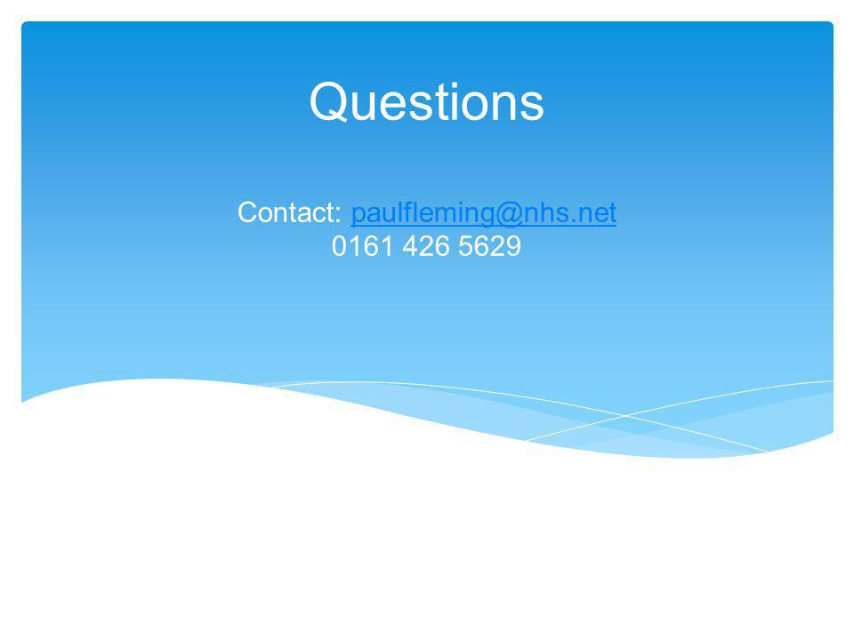 Questions Contact: paulfleming@nhs.net 0161 426 5629paulfleming@nhs.net