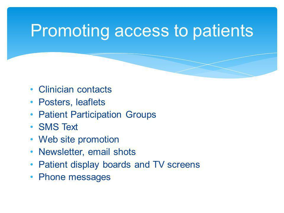 Clinician contacts Posters, leaflets Patient Participation Groups SMS Text Web site promotion Newsletter, email shots Patient display boards and TV screens Phone messages Promoting access to patients