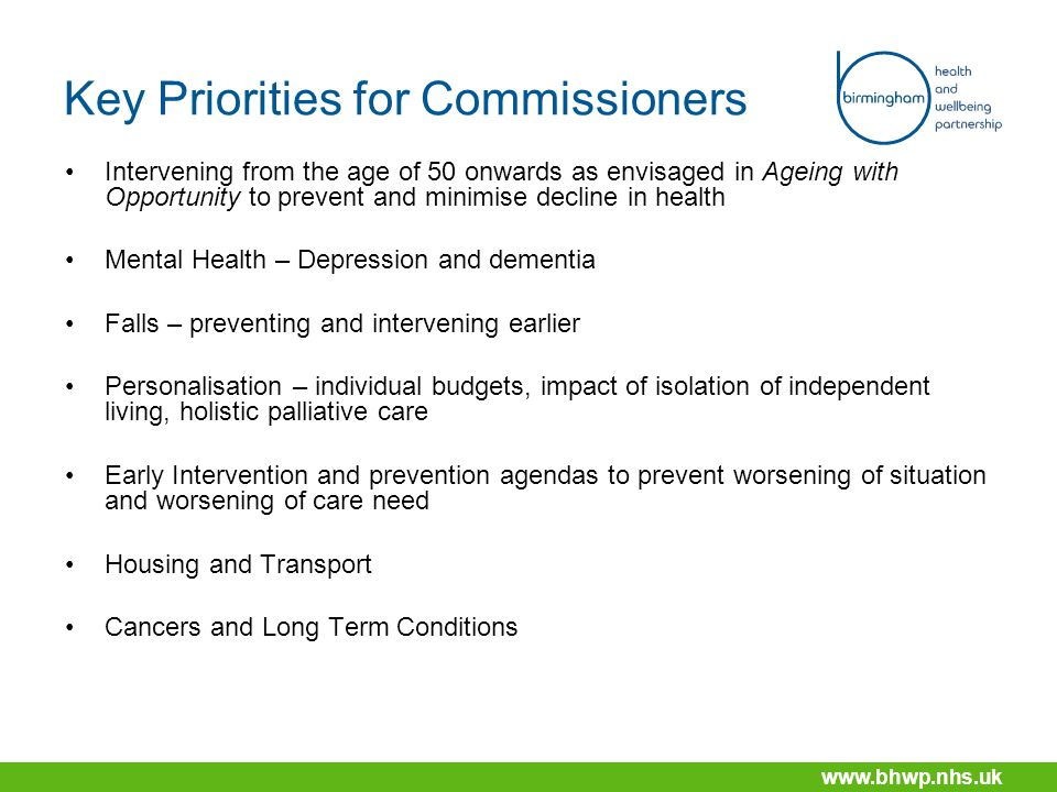 www.bhwp.nhs.uk Key Priorities for Commissioners Intervening from the age of 50 onwards as envisaged in Ageing with Opportunity to prevent and minimise decline in health Mental Health – Depression and dementia Falls – preventing and intervening earlier Personalisation – individual budgets, impact of isolation of independent living, holistic palliative care Early Intervention and prevention agendas to prevent worsening of situation and worsening of care need Housing and Transport Cancers and Long Term Conditions