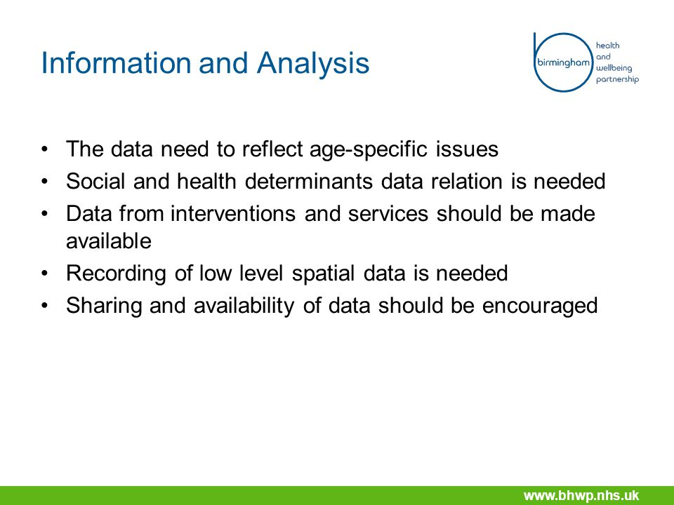 www.bhwp.nhs.uk Information and Analysis The data need to reflect age-specific issues Social and health determinants data relation is needed Data from interventions and services should be made available Recording of low level spatial data is needed Sharing and availability of data should be encouraged