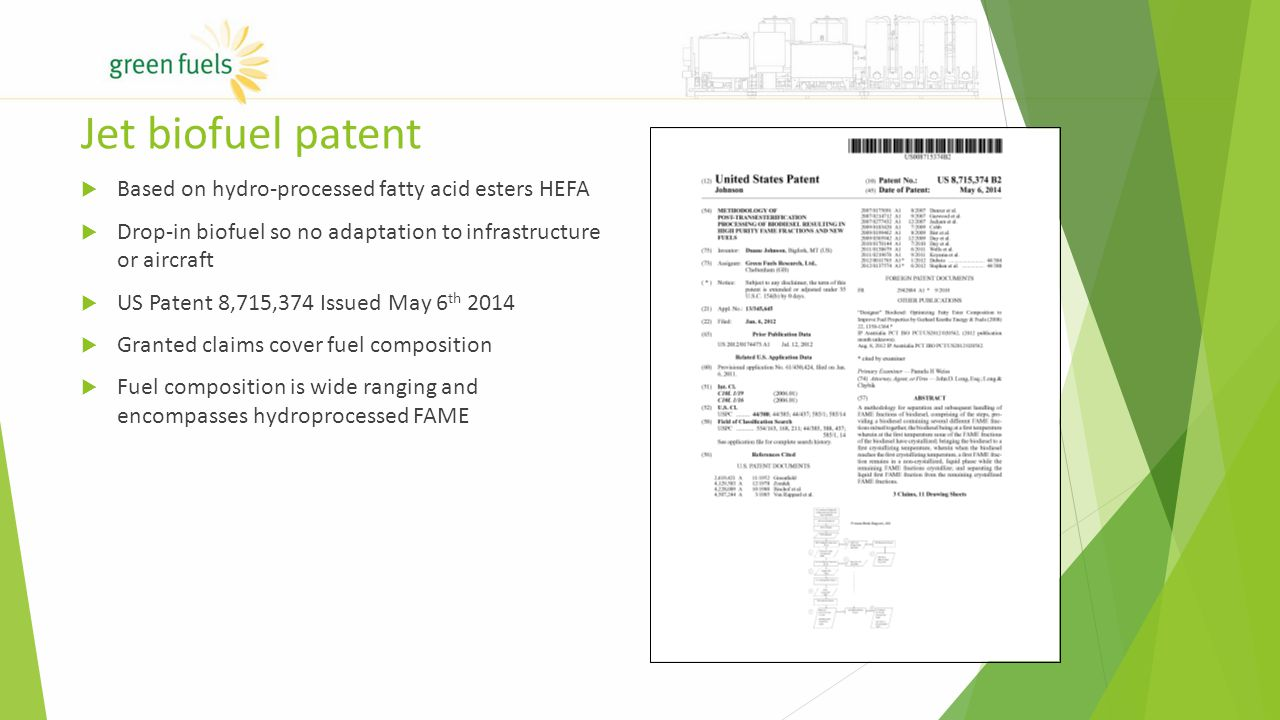 Jet biofuel patent  Based on hydro-processed fatty acid esters HEFA  Drop-in biofuel so no adaptation to infrastructure or aircraft  US Patent 8,715,374 Issued May 6 th 2014  Granted claims cover fuel composition  Fuel composition is wide ranging and encompasses hydroprocessed FAME