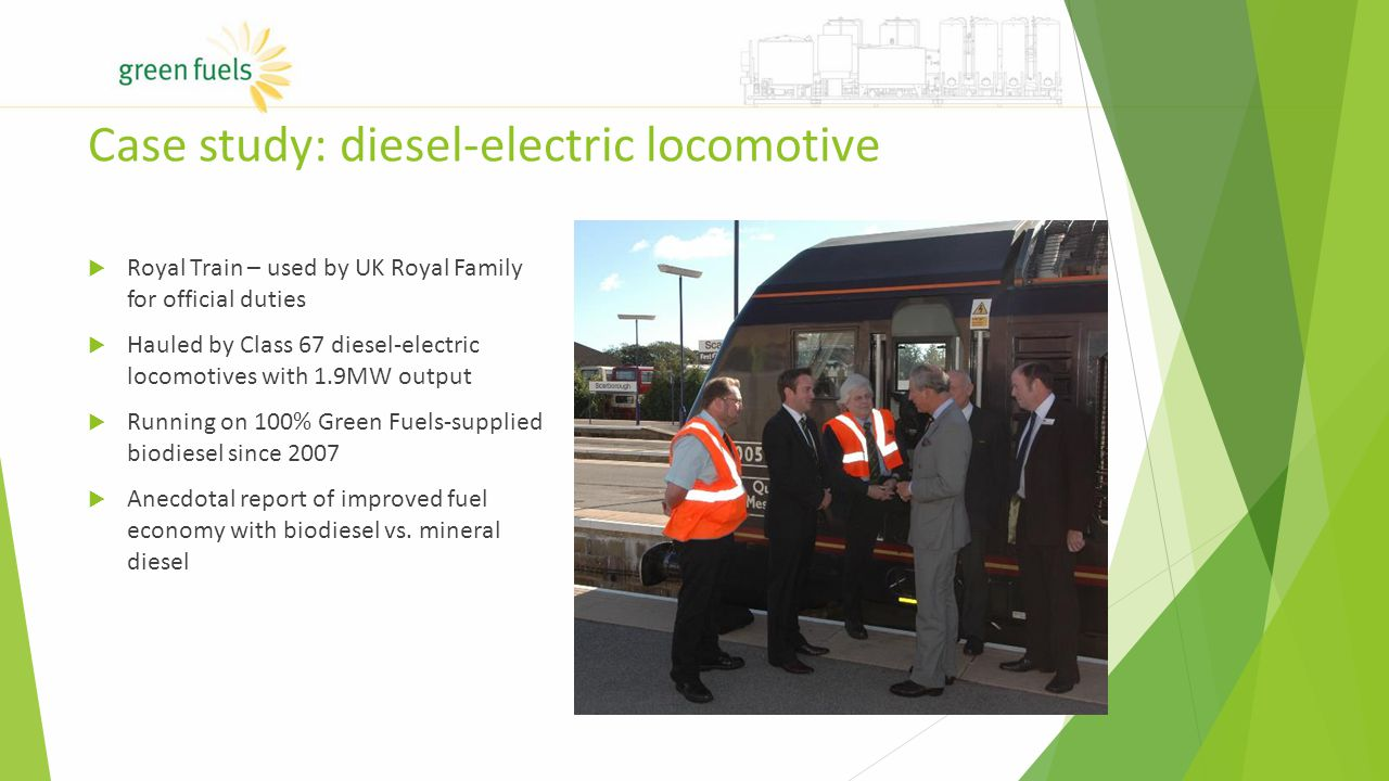 Case study: diesel-electric locomotive  Royal Train – used by UK Royal Family for official duties  Hauled by Class 67 diesel-electric locomotives with 1.9MW output  Running on 100% Green Fuels-supplied biodiesel since 2007  Anecdotal report of improved fuel economy with biodiesel vs.