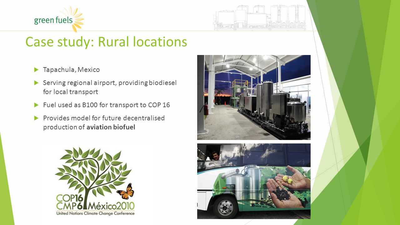  Tapachula, Mexico  Serving regional airport, providing biodiesel for local transport  Fuel used as B100 for transport to COP 16  Provides model for future decentralised production of aviation biofuel Case study: Rural locations