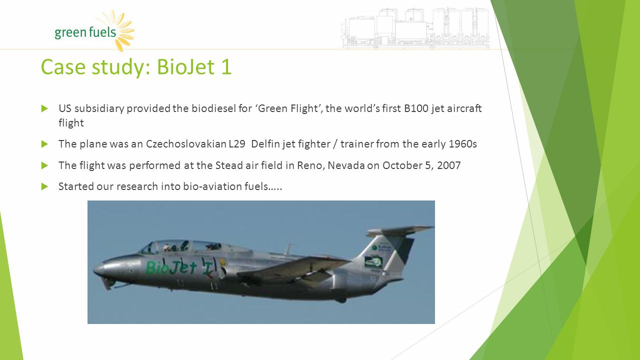 Case study: BioJet 1  US subsidiary provided the biodiesel for 'Green Flight', the world's first B100 jet aircraft flight  The plane was an Czechoslovakian L29 Delfin jet fighter / trainer from the early 1960s  The flight was performed at the Stead air field in Reno, Nevada on October 5, 2007  Started our research into bio-aviation fuels…..