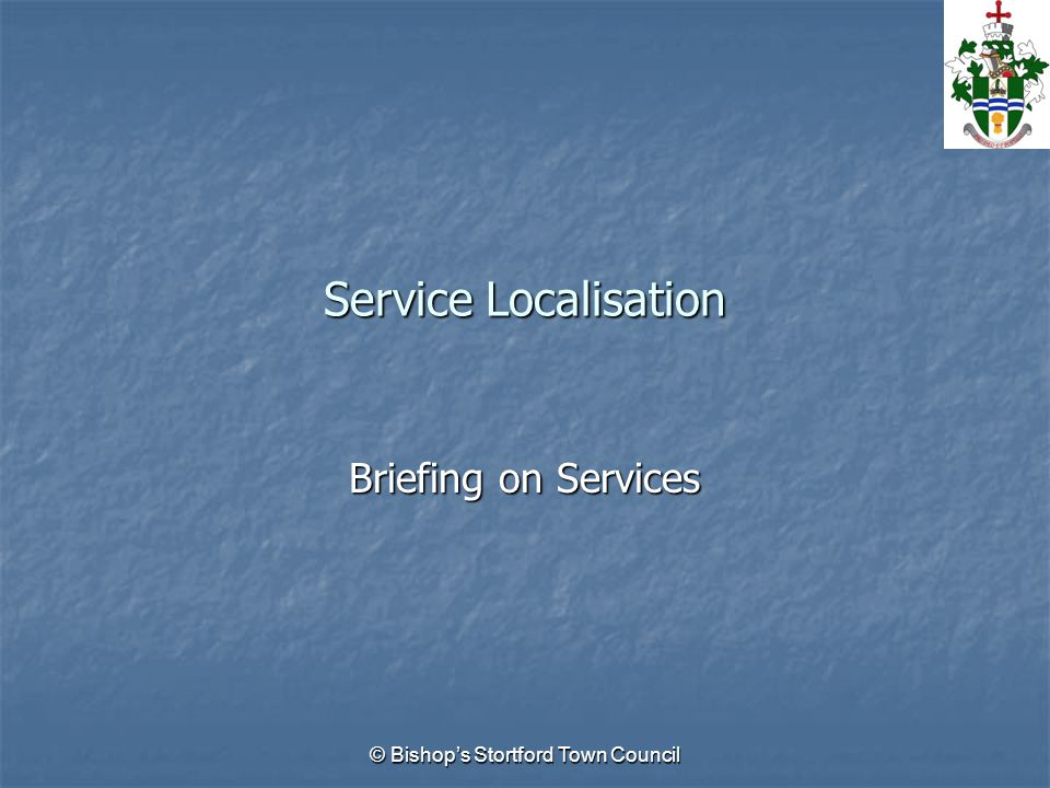 © Bishop's Stortford Town Council Service Localisation Briefing on Services