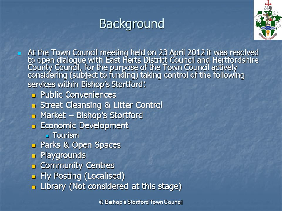 Background At the Town Council meeting held on 23 April 2012 it was resolved to open dialogue with East Herts District Council and Hertfordshire County Council, for the purpose of the Town Council actively considering (subject to funding) taking control of the following services within Bishop's Stortford : At the Town Council meeting held on 23 April 2012 it was resolved to open dialogue with East Herts District Council and Hertfordshire County Council, for the purpose of the Town Council actively considering (subject to funding) taking control of the following services within Bishop's Stortford : Public Conveniences Public Conveniences Street Cleansing & Litter Control Street Cleansing & Litter Control Market – Bishop's Stortford Market – Bishop's Stortford Economic Development Economic Development Tourism Tourism Parks & Open Spaces Parks & Open Spaces Playgrounds Playgrounds Community Centres Community Centres Fly Posting (Localised) Fly Posting (Localised) Library (Not considered at this stage) Library (Not considered at this stage) © Bishop's Stortford Town Council