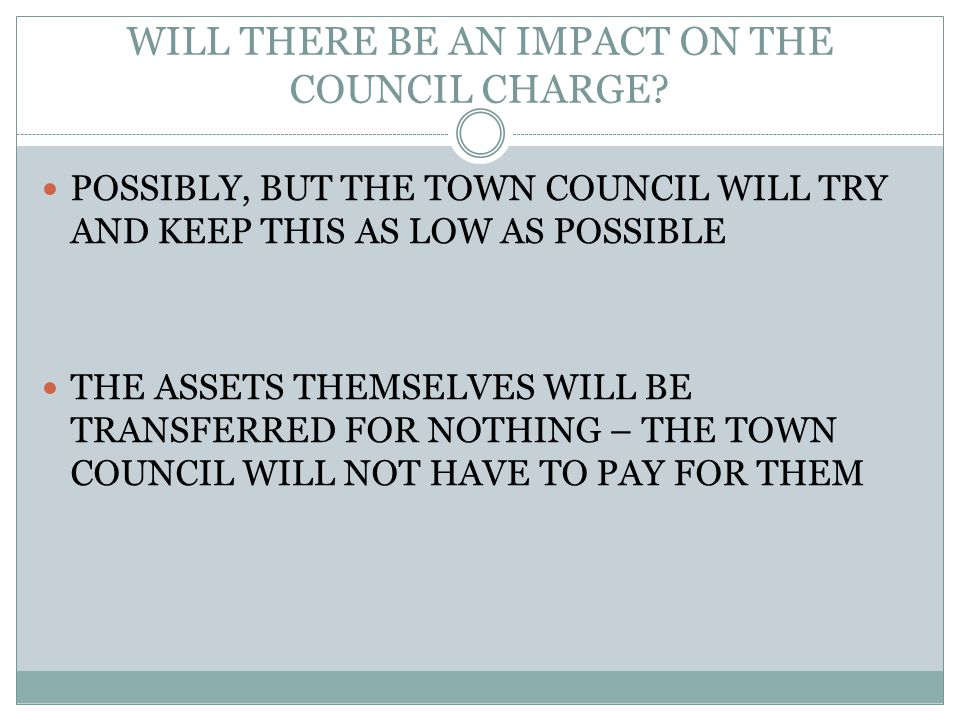 WILL THERE BE AN IMPACT ON THE COUNCIL CHARGE? POSSIBLY, BUT THE TOWN COUNCIL WILL TRY AND KEEP THIS AS LOW AS POSSIBLE THE ASSETS THEMSELVES WILL BE