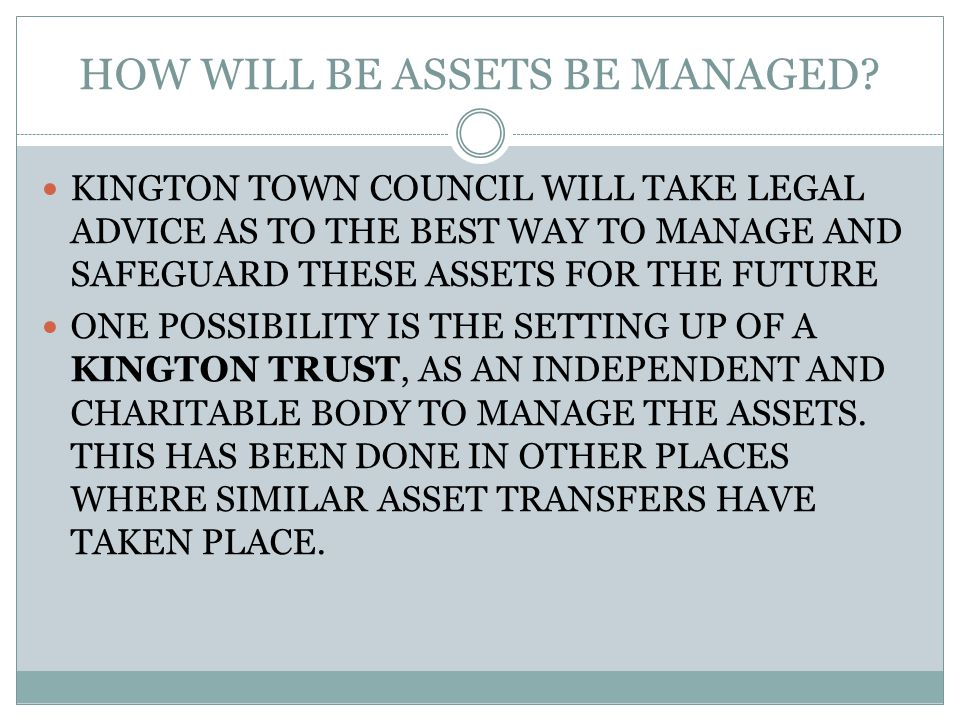HOW WILL BE ASSETS BE MANAGED? KINGTON TOWN COUNCIL WILL TAKE LEGAL ADVICE AS TO THE BEST WAY TO MANAGE AND SAFEGUARD THESE ASSETS FOR THE FUTURE ONE