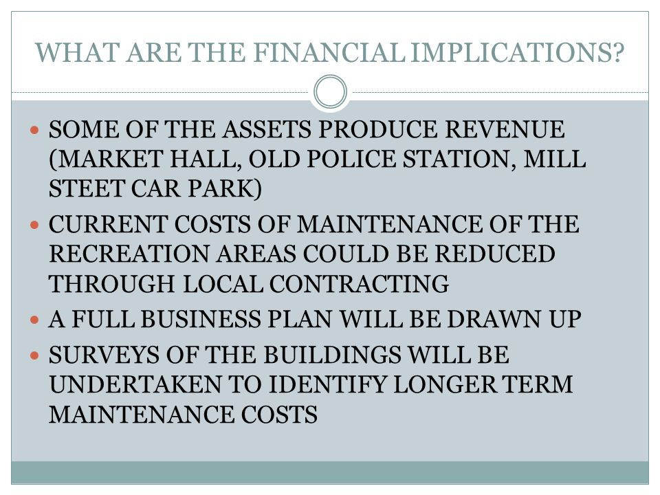 WHAT ARE THE FINANCIAL IMPLICATIONS? SOME OF THE ASSETS PRODUCE REVENUE (MARKET HALL, OLD POLICE STATION, MILL STEET CAR PARK) CURRENT COSTS OF MAINTE