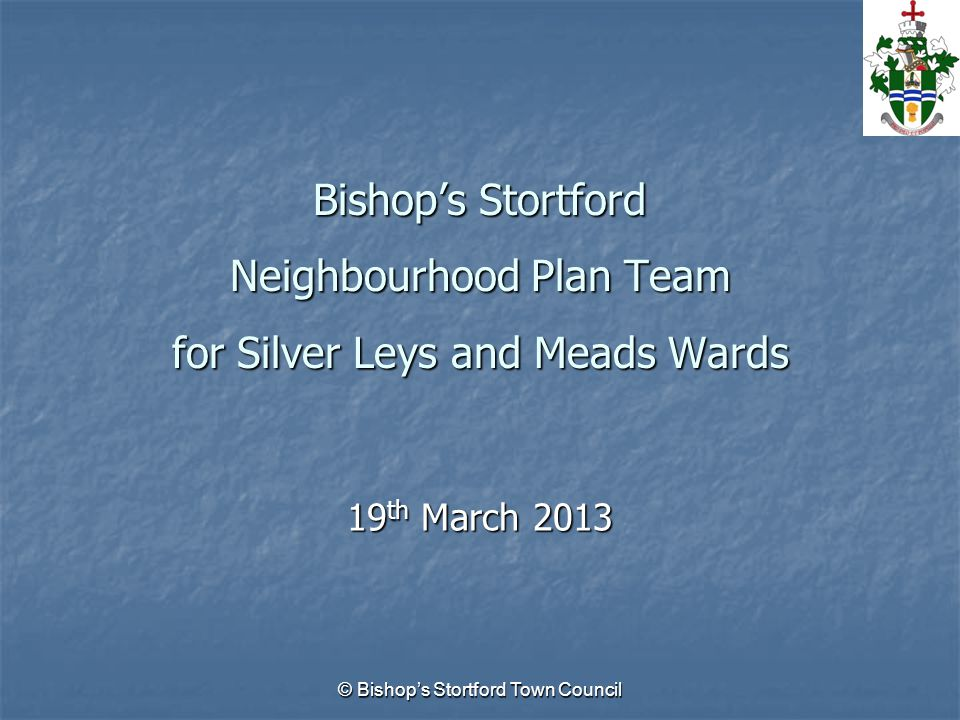 © Bishop's Stortford Town Council Bishop's Stortford Neighbourhood Plan Team for Silver Leys and Meads Wards 19 th March 2013