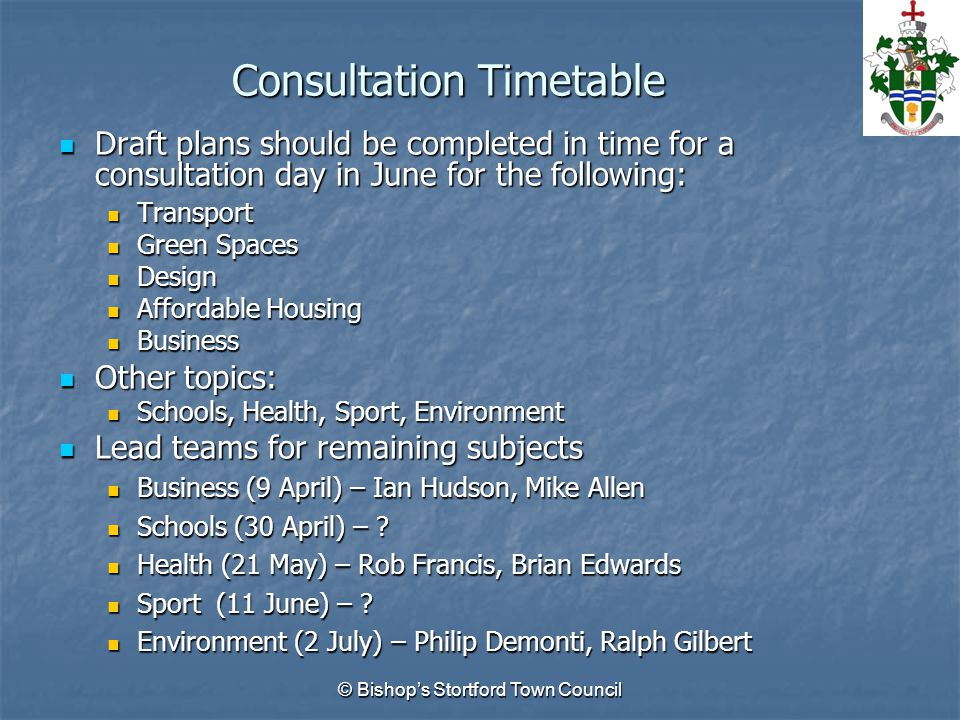 Consultation Timetable Draft plans should be completed in time for a consultation day in June for the following: Draft plans should be completed in time for a consultation day in June for the following: Transport Transport Green Spaces Green Spaces Design Design Affordable Housing Affordable Housing Business Business Other topics: Other topics: Schools, Health, Sport, Environment Schools, Health, Sport, Environment Lead teams for remaining subjects Lead teams for remaining subjects Business (9 April) – Ian Hudson, Mike Allen Business (9 April) – Ian Hudson, Mike Allen Schools (30 April) – .
