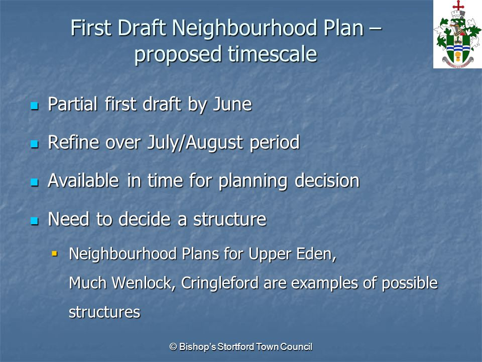 First Draft Neighbourhood Plan – proposed timescale Partial first draft by June Partial first draft by June Refine over July/August period Refine over July/August period Available in time for planning decision Available in time for planning decision Need to decide a structure Need to decide a structure  Neighbourhood Plans for Upper Eden, Much Wenlock, Cringleford are examples of possible structures © Bishop's Stortford Town Council
