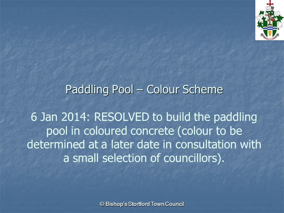© Bishop's Stortford Town Council Paddling Pool – Colour Scheme Paddling Pool – Colour Scheme 6 Jan 2014: RESOLVED to build the paddling pool in coloured concrete (colour to be determined at a later date in consultation with a small selection of councillors).