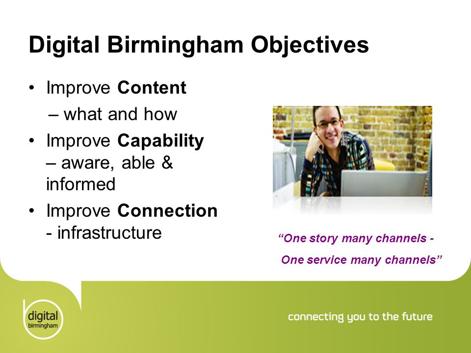 """Digital Birmingham Objectives Improve Content – what and how Improve Capability – aware, able & informed Improve Connection - infrastructure """"One stor"""